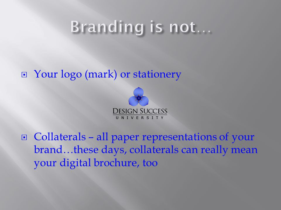  Your logo (mark) or stationery  Collaterals – all paper representations of your brand…these days, collaterals can really mean your digital brochure, too