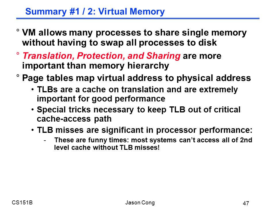 47 CS151BJason Cong Summary #1 / 2: Virtual Memory °VM allows many processes to share single memory without having to swap all processes to disk °Translation, Protection, and Sharing are more important than memory hierarchy °Page tables map virtual address to physical address TLBs are a cache on translation and are extremely important for good performance Special tricks necessary to keep TLB out of critical cache-access path TLB misses are significant in processor performance: -These are funny times: most systems can't access all of 2nd level cache without TLB misses!