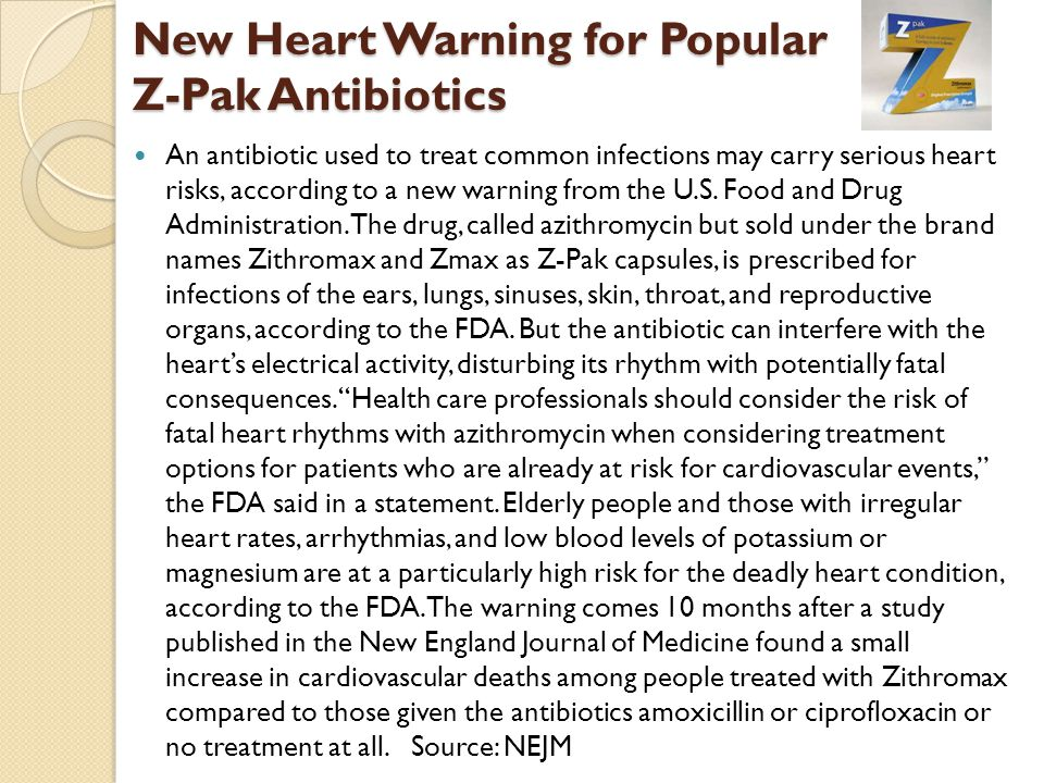 New Heart Warning for Popular Z-Pak Antibiotics An antibiotic used to treat common infections may carry serious heart risks, according to a new warning from the U.S.