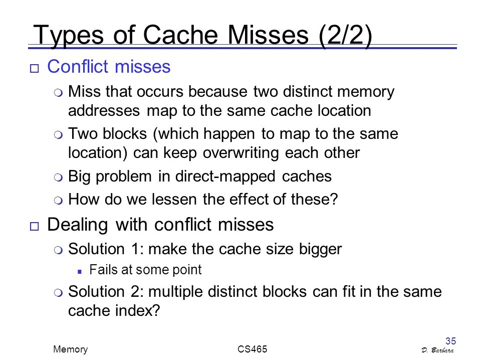 D. Barbara Memory CS465 35 Types of Cache Misses (2/2)  Conflict misses  Miss that occurs because two distinct memory addresses map to the same cach