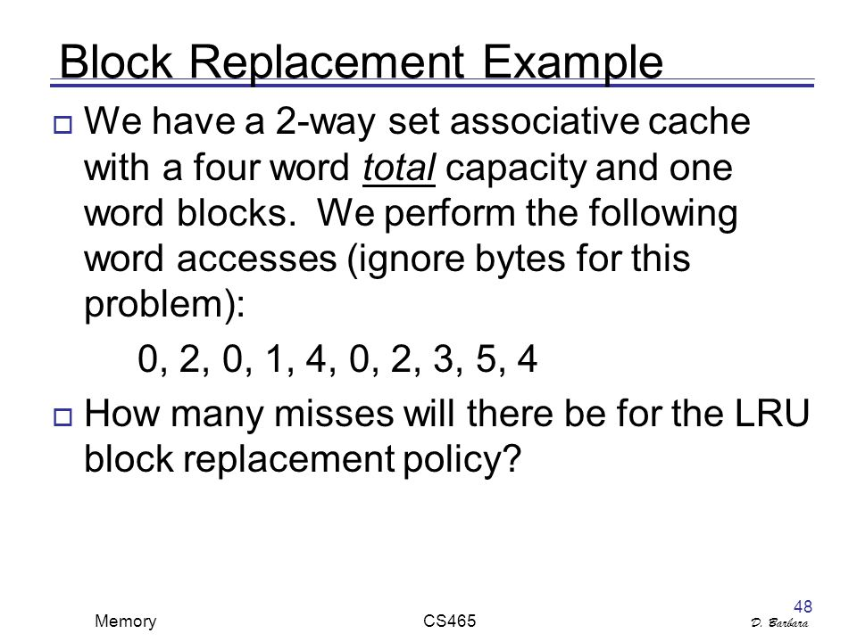 D. Barbara Memory CS465 48 Block Replacement Example  We have a 2-way set associative cache with a four word total capacity and one word blocks. We p