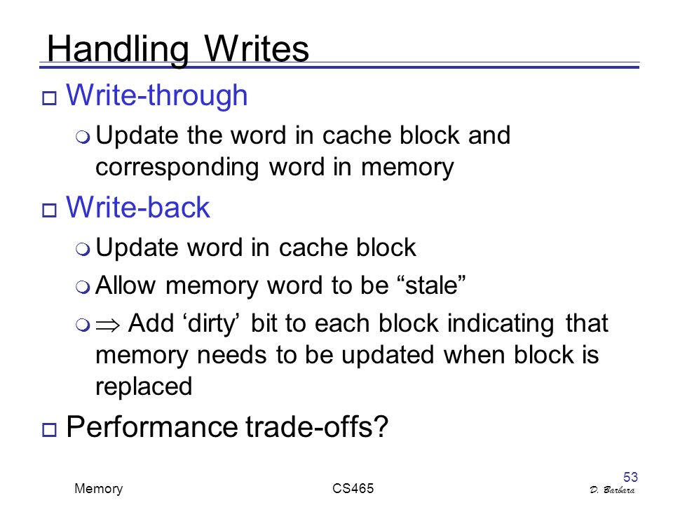D. Barbara Memory CS465 53 Handling Writes  Write-through  Update the word in cache block and corresponding word in memory  Write-back  Update wor