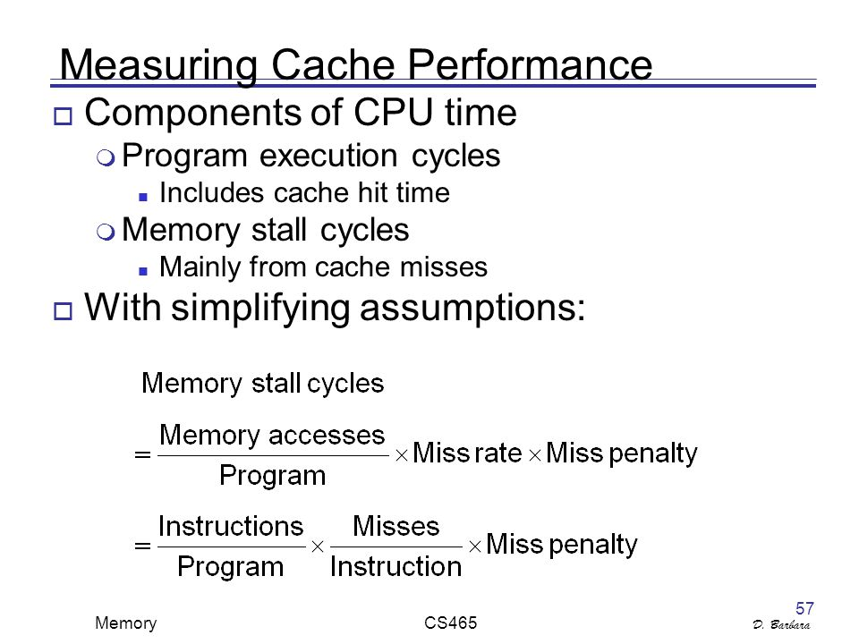 D. Barbara Memory CS465 57 Measuring Cache Performance  Components of CPU time  Program execution cycles Includes cache hit time  Memory stall cycl