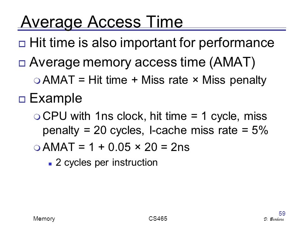 D. Barbara Memory CS465 59 Average Access Time  Hit time is also important for performance  Average memory access time (AMAT)  AMAT = Hit time + Mi