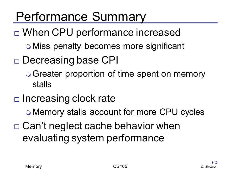 D. Barbara Memory CS465 60 Performance Summary  When CPU performance increased  Miss penalty becomes more significant  Decreasing base CPI  Greate