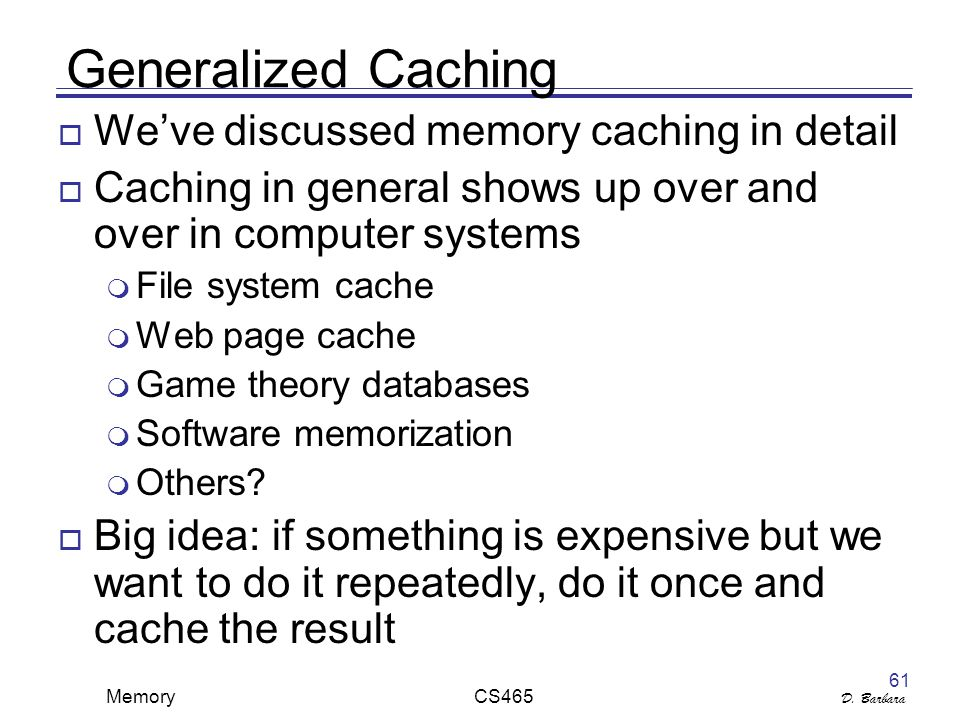 D. Barbara Memory CS465 61 Generalized Caching  We've discussed memory caching in detail  Caching in general shows up over and over in computer syst