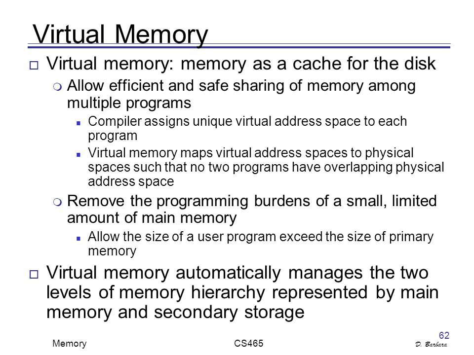 D. Barbara Memory CS465 62 Virtual Memory  Virtual memory: memory as a cache for the disk  Allow efficient and safe sharing of memory among multiple