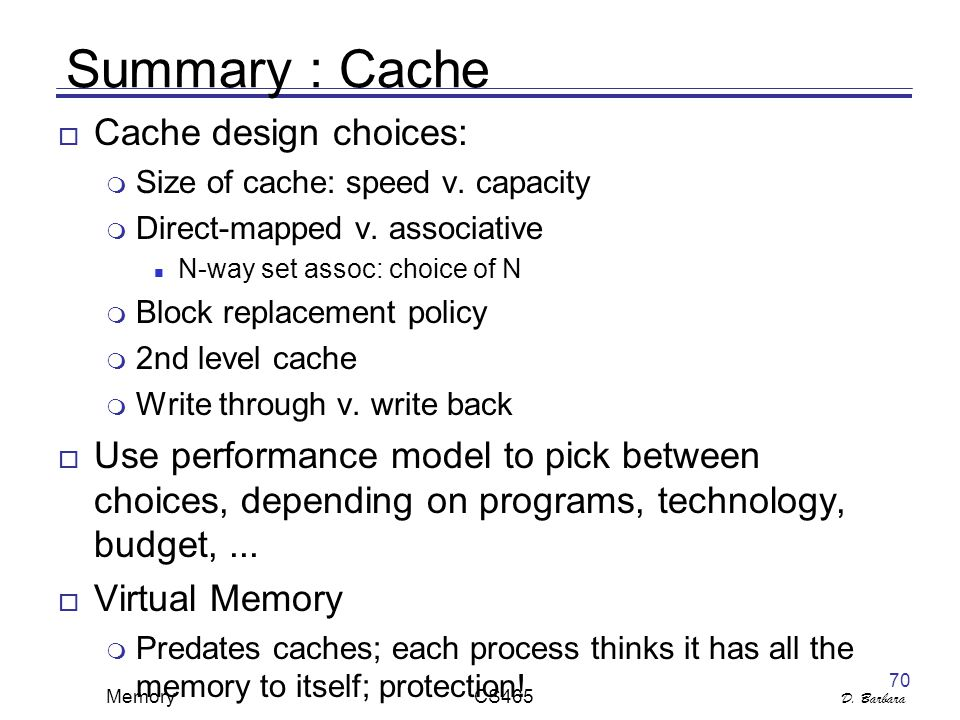 D. Barbara Memory CS465 70 Summary : Cache  Cache design choices:  Size of cache: speed v.