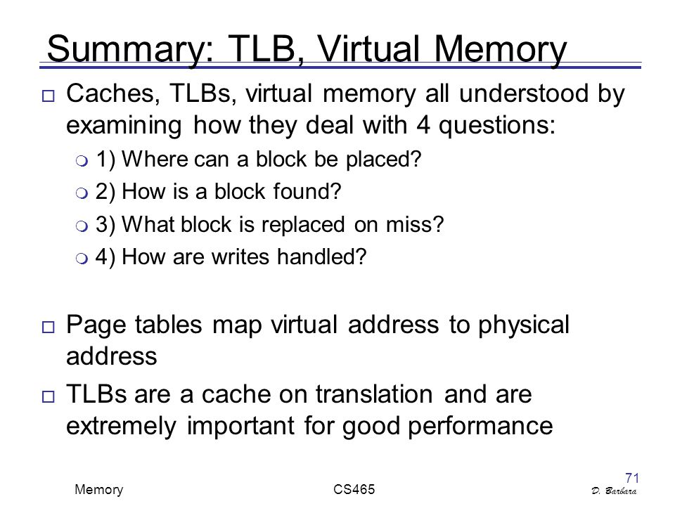D. Barbara Memory CS465 71 Summary: TLB, Virtual Memory  Caches, TLBs, virtual memory all understood by examining how they deal with 4 questions:  1