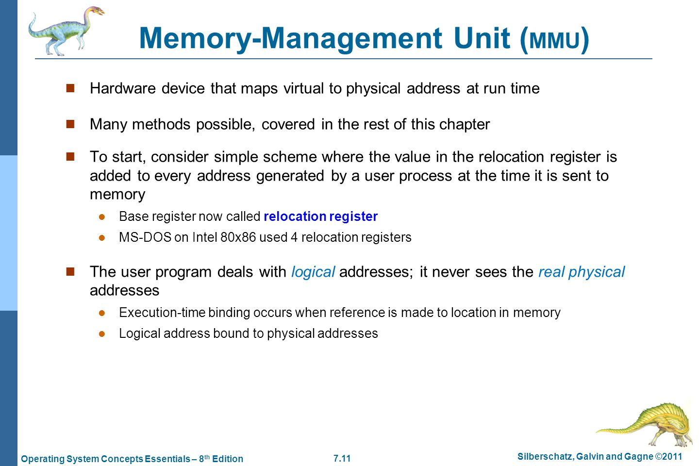 7.11 Silberschatz, Galvin and Gagne ©2011 Operating System Concepts Essentials – 8 th Edition Memory-Management Unit ( MMU ) Hardware device that maps virtual to physical address at run time Many methods possible, covered in the rest of this chapter To start, consider simple scheme where the value in the relocation register is added to every address generated by a user process at the time it is sent to memory Base register now called relocation register MS-DOS on Intel 80x86 used 4 relocation registers The user program deals with logical addresses; it never sees the real physical addresses Execution-time binding occurs when reference is made to location in memory Logical address bound to physical addresses