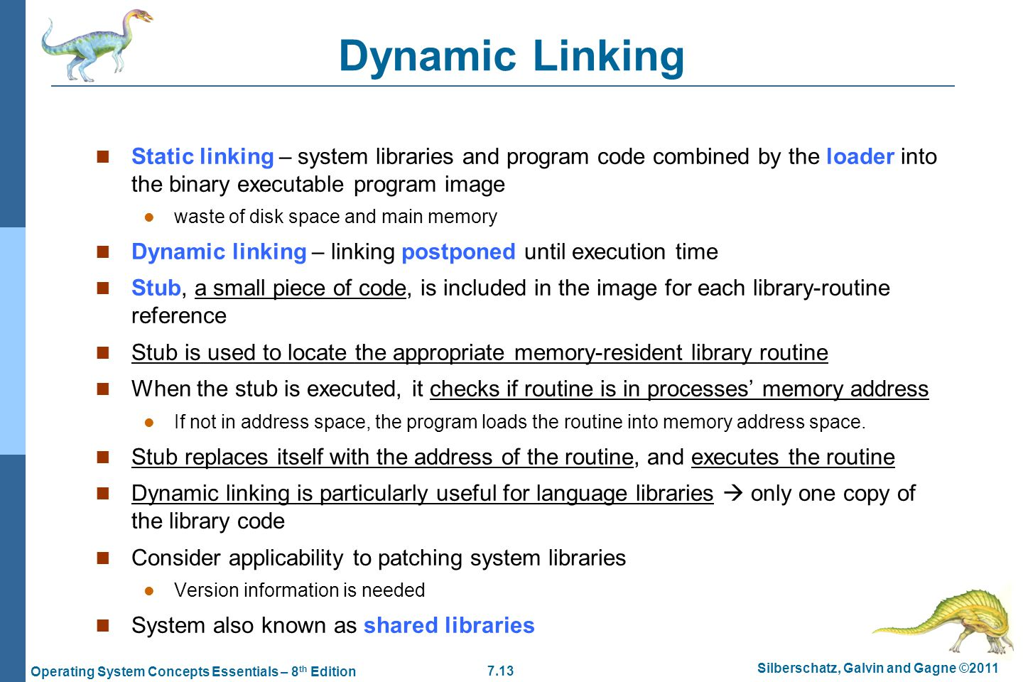 7.13 Silberschatz, Galvin and Gagne ©2011 Operating System Concepts Essentials – 8 th Edition Dynamic Linking Static linking – system libraries and program code combined by the loader into the binary executable program image waste of disk space and main memory Dynamic linking – linking postponed until execution time Stub, a small piece of code, is included in the image for each library-routine reference Stub is used to locate the appropriate memory-resident library routine When the stub is executed, it checks if routine is in processes' memory address If not in address space, the program loads the routine into memory address space.