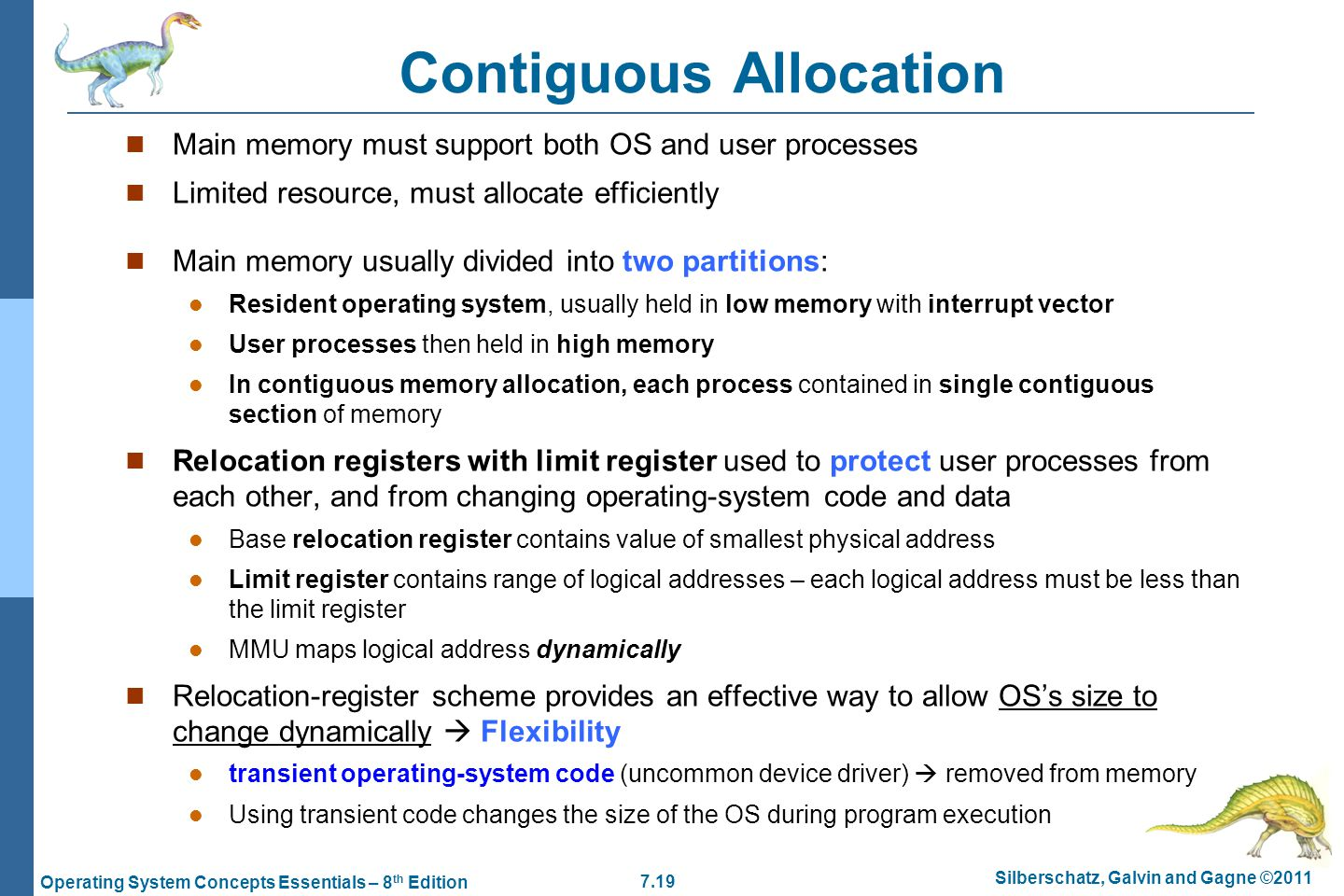 7.19 Silberschatz, Galvin and Gagne ©2011 Operating System Concepts Essentials – 8 th Edition Contiguous Allocation Main memory must support both OS and user processes Limited resource, must allocate efficiently Main memory usually divided into two partitions: Resident operating system, usually held in low memory with interrupt vector User processes then held in high memory In contiguous memory allocation, each process contained in single contiguous section of memory Relocation registers with limit register used to protect user processes from each other, and from changing operating-system code and data Base relocation register contains value of smallest physical address Limit register contains range of logical addresses – each logical address must be less than the limit register MMU maps logical address dynamically Relocation-register scheme provides an effective way to allow OS's size to change dynamically  Flexibility transient operating-system code (uncommon device driver)  removed from memory Using transient code changes the size of the OS during program execution