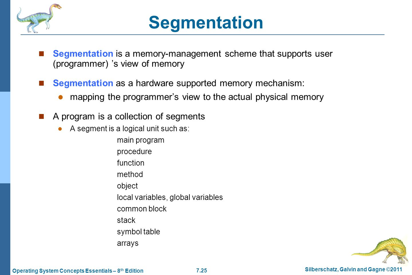7.25 Silberschatz, Galvin and Gagne ©2011 Operating System Concepts Essentials – 8 th Edition Segmentation Segmentation is a memory-management scheme that supports user (programmer) 's view of memory Segmentation as a hardware supported memory mechanism: mapping the programmer's view to the actual physical memory A program is a collection of segments A segment is a logical unit such as: main program procedure function method object local variables, global variables common block stack symbol table arrays
