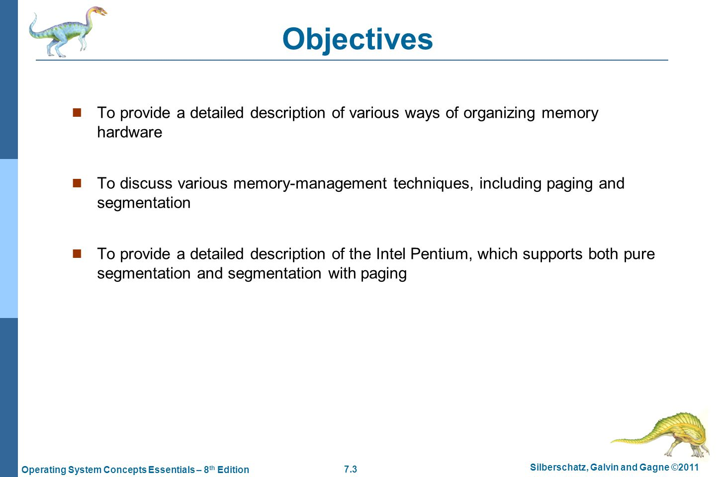 7.3 Silberschatz, Galvin and Gagne ©2011 Operating System Concepts Essentials – 8 th Edition Objectives To provide a detailed description of various ways of organizing memory hardware To discuss various memory-management techniques, including paging and segmentation To provide a detailed description of the Intel Pentium, which supports both pure segmentation and segmentation with paging