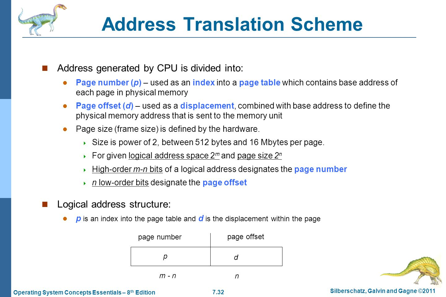 7.32 Silberschatz, Galvin and Gagne ©2011 Operating System Concepts Essentials – 8 th Edition Address Translation Scheme Address generated by CPU is divided into: Page number (p) – used as an index into a page table which contains base address of each page in physical memory Page offset (d) – used as a displacement, combined with base address to define the physical memory address that is sent to the memory unit Page size (frame size) is defined by the hardware.