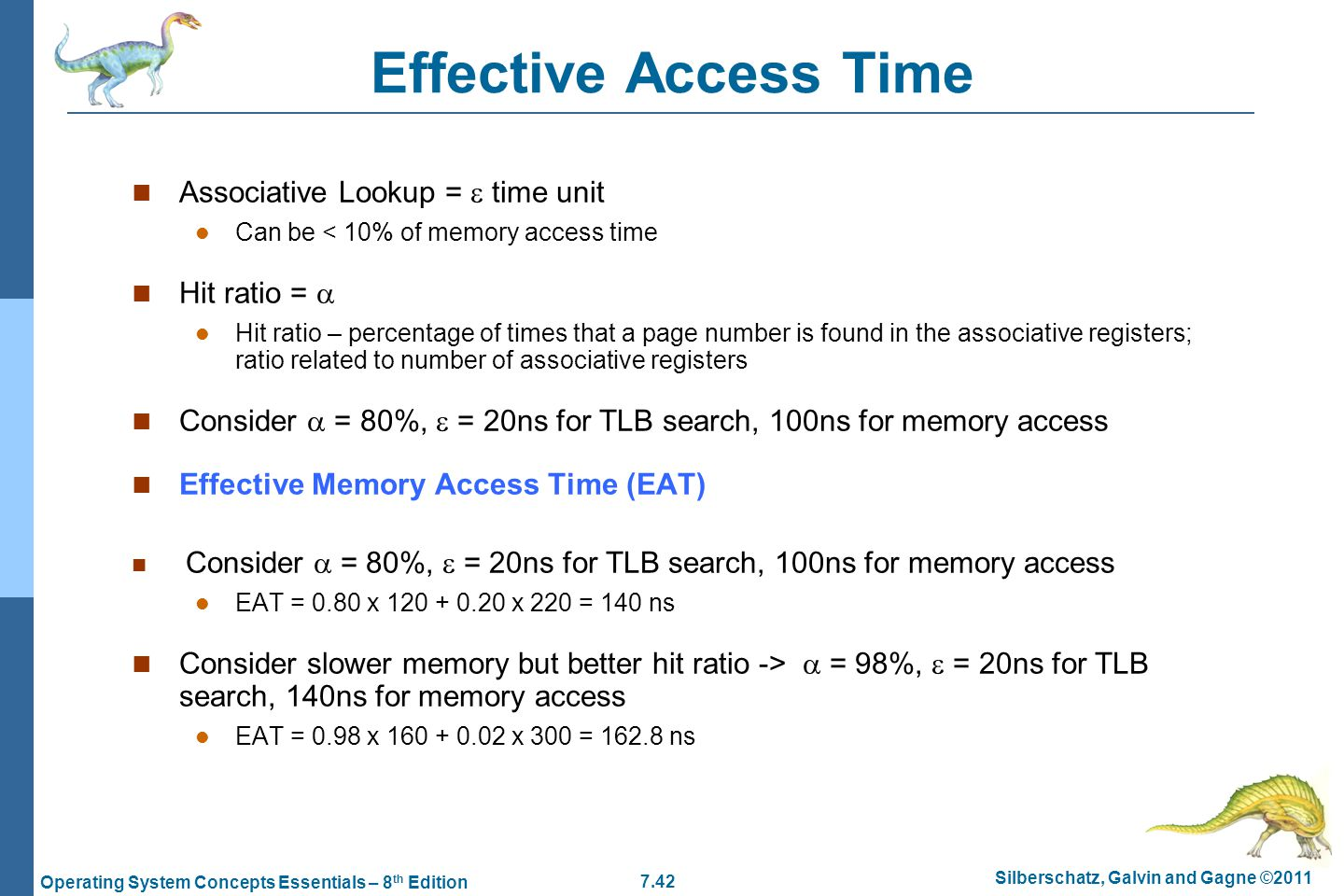 7.42 Silberschatz, Galvin and Gagne ©2011 Operating System Concepts Essentials – 8 th Edition Effective Access Time Associative Lookup =  time unit Can be < 10% of memory access time Hit ratio =  Hit ratio – percentage of times that a page number is found in the associative registers; ratio related to number of associative registers Consider  = 80%,  = 20ns for TLB search, 100ns for memory access Effective Memory Access Time (EAT) Consider  = 80%,  = 20ns for TLB search, 100ns for memory access EAT = 0.80 x 120 + 0.20 x 220 = 140 ns Consider slower memory but better hit ratio ->  = 98%,  = 20ns for TLB search, 140ns for memory access EAT = 0.98 x 160 + 0.02 x 300 = 162.8 ns