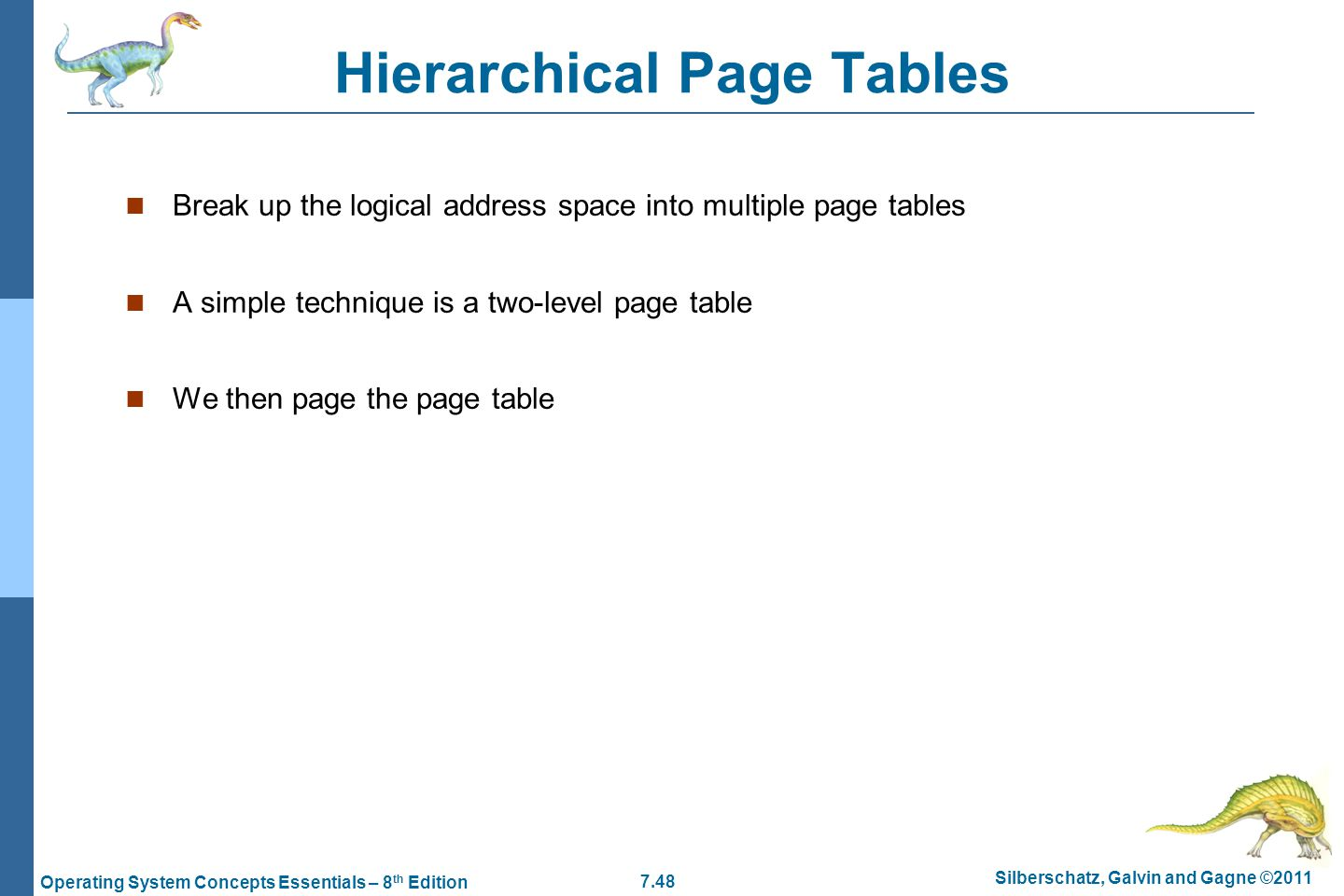 7.48 Silberschatz, Galvin and Gagne ©2011 Operating System Concepts Essentials – 8 th Edition Hierarchical Page Tables Break up the logical address space into multiple page tables A simple technique is a two-level page table We then page the page table