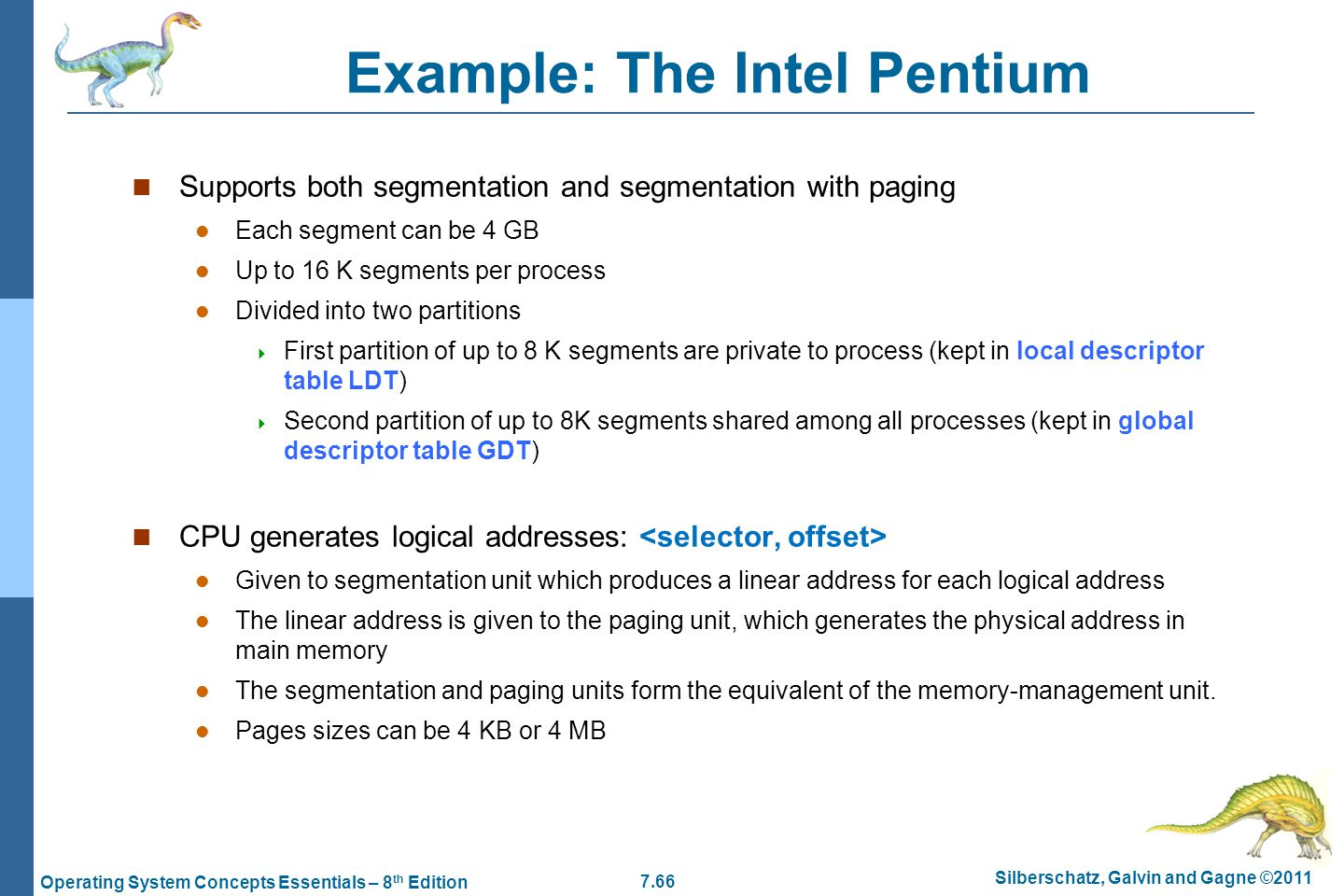 7.66 Silberschatz, Galvin and Gagne ©2011 Operating System Concepts Essentials – 8 th Edition Example: The Intel Pentium Supports both segmentation and segmentation with paging Each segment can be 4 GB Up to 16 K segments per process Divided into two partitions  First partition of up to 8 K segments are private to process (kept in local descriptor table LDT)  Second partition of up to 8K segments shared among all processes (kept in global descriptor table GDT) CPU generates logical addresses: Given to segmentation unit which produces a linear address for each logical address The linear address is given to the paging unit, which generates the physical address in main memory The segmentation and paging units form the equivalent of the memory-management unit.