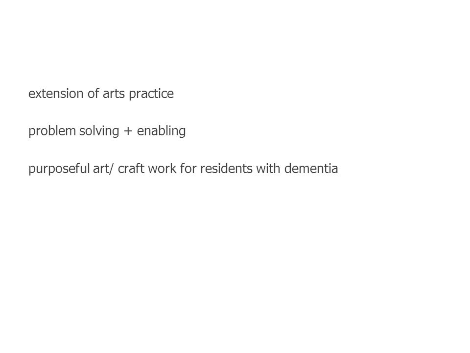 extension of arts practice problem solving + enabling purposeful art/ craft work for residents with dementia