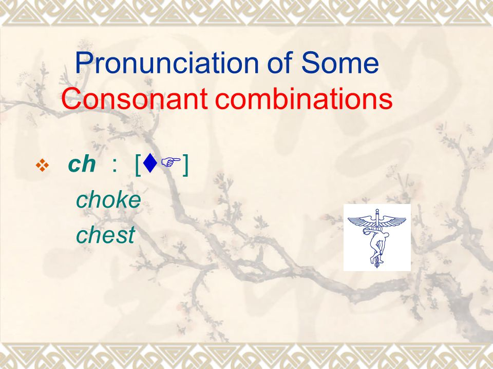 Pronunciation of Some Consonant combinations  ch : [tF] choke chest