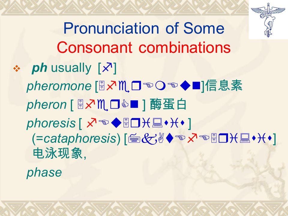 Pronunciation of Some Consonant combinations pph usually [f] pheromone [5ferEmEun] 信息素 pheron [ 5ferCn ] 酶蛋白 phoresis [ fEu5ri:sis ] (=cataphoresis) [7kAtEfE5ri:sis] 电泳现象, phase