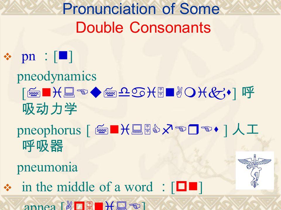 Pronunciation of Some Double Consonants  pn : [ n ] pneodynamics [ 7ni:Eu7dai5nAmiks ] 呼 吸动力学 pneophorus [ 7ni:5CfErEs ] 人工 呼吸器 pneumonia  in the middle of a word : [ pn ] apnea [ Ap5ni:E ]