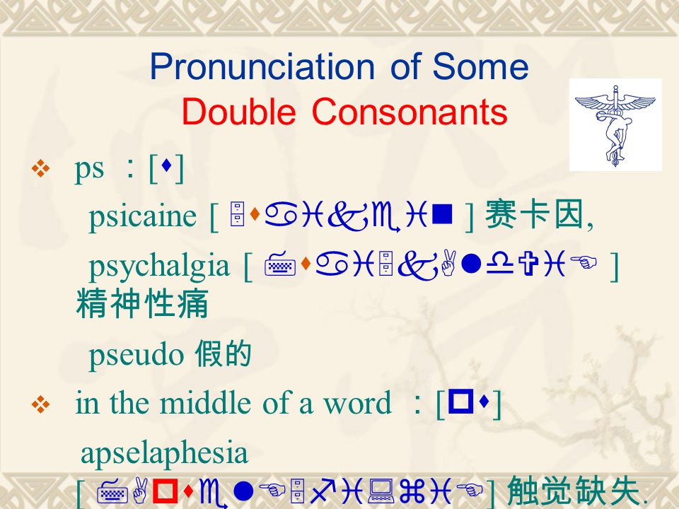 Pronunciation of Some Double Consonants  ps : [ s ] psicaine [ 5saikein ] 赛卡因, psychalgia [ 7sai5kAldViE ] 精神性痛 pseudo 假的  in the middle of a word : [ ps ] apselaphesia [ 7ApselE5fi:ziE ] 触觉缺失.