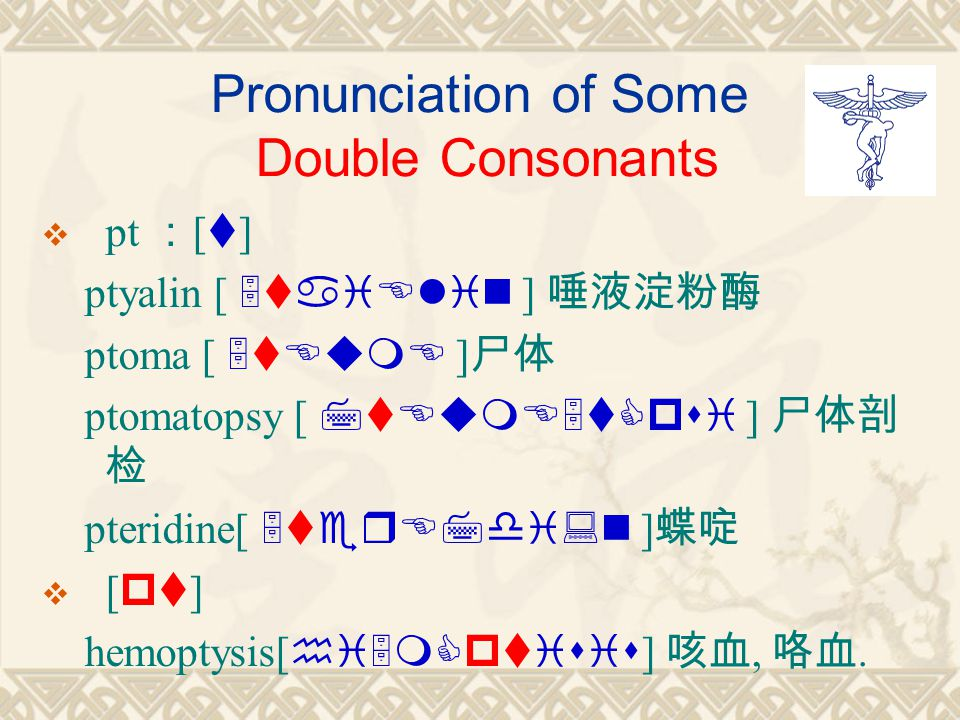Pronunciation of Some Double Consonants  pt : [ t ] ptyalin [ 5taiElin ] 唾液淀粉酶 ptoma [ 5tEumE ] 尸体 ptomatopsy [ 7tEumE5tCpsi ] 尸体剖 检 pteridine[ 5terE7di:n ] 蝶啶  [ pt ] hemoptysis[ hi5mCptisis ] 咳血, 咯血.