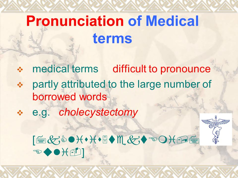 Pronunciation of Medical terms mmedical terms difficult to pronounce ppartly attributed to the large number of borrowed words ee.g.
