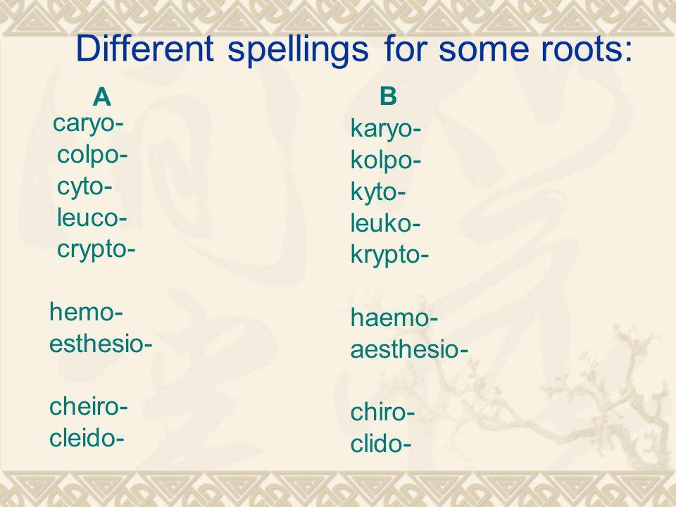 Different spellings for some roots: A caryo- colpo- cyto- leuco- crypto- hemo- esthesio- cheiro- cleido- B karyo- kolpo- kyto- leuko- krypto- haemo- aesthesio- chiro- clido-