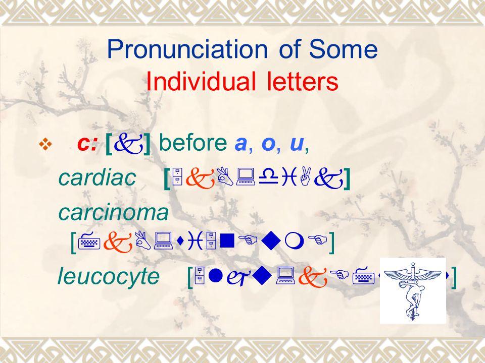Pronunciation of Some Individual letters  c: [k] before a, o, u, cardiac [5kB:diAk] carcinoma [7kB:si5nEumE] leucocyte [5lju:kE7sait]