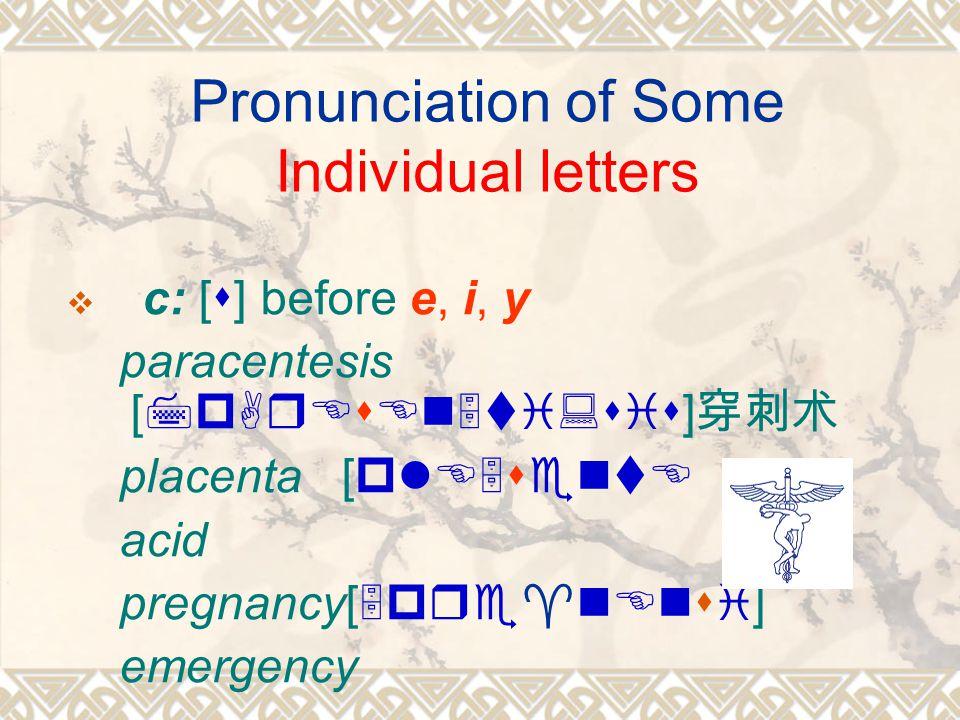 Pronunciation of Some Individual letters  c: [s] before e, i, y paracentesis [7pArEsEn5ti:sis] 穿刺术 placenta [plE5sentE ] acid pregnancy[5pre^nEnsi] emergency