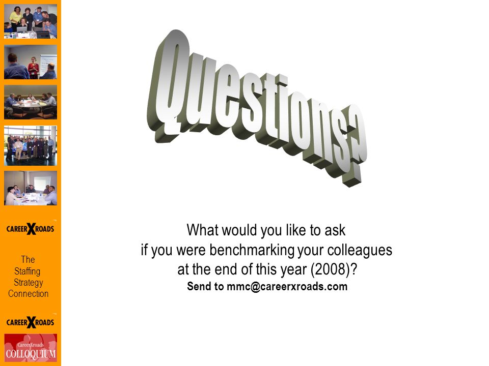 The Staffing Strategy Connection What would you like to ask if you were benchmarking your colleagues at the end of this year (2008)? Send to mmc@caree