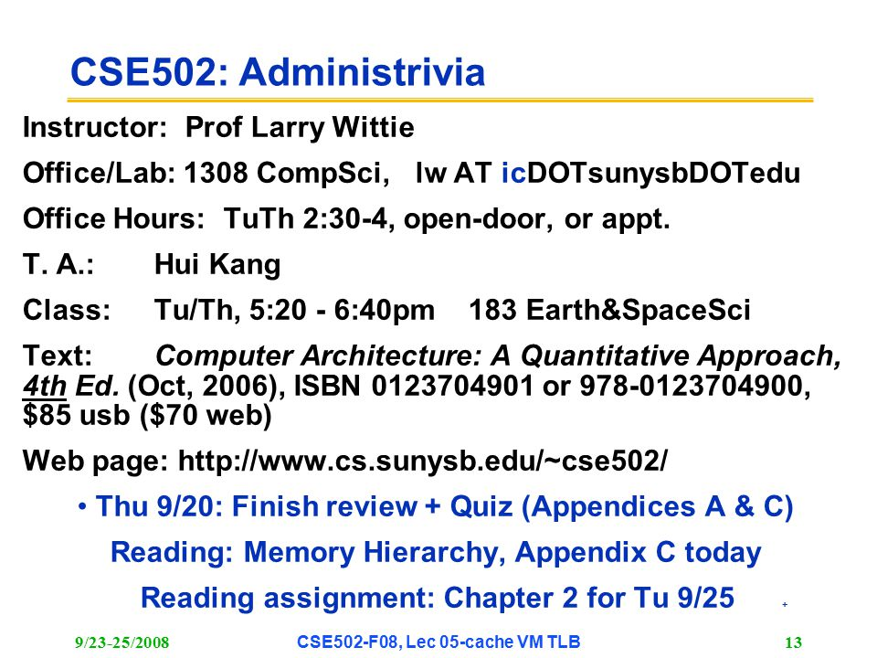 9/23-25/2008CSE502-F08, Lec 05-cache VM TLB 13 CSE502: Administrivia Instructor: Prof Larry Wittie Office/Lab: 1308 CompSci, lw AT icDOTsunysbDOTedu Office Hours: TuTh 2:30-4, open-door, or appt.