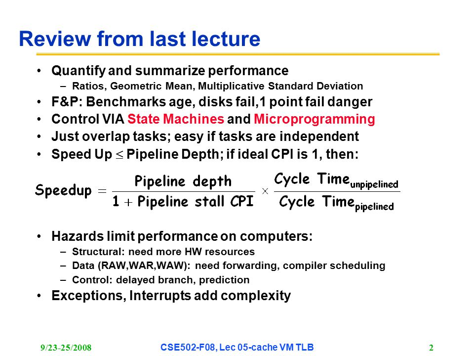 9/23-25/2008CSE502-F08, Lec 05-cache VM TLB 2 Review from last lecture Quantify and summarize performance –Ratios, Geometric Mean, Multiplicative Standard Deviation F&P: Benchmarks age, disks fail,1 point fail danger Control VIA State Machines and Microprogramming Just overlap tasks; easy if tasks are independent Speed Up  Pipeline Depth; if ideal CPI is 1, then: Hazards limit performance on computers: –Structural: need more HW resources –Data (RAW,WAR,WAW): need forwarding, compiler scheduling –Control: delayed branch, prediction Exceptions, Interrupts add complexity