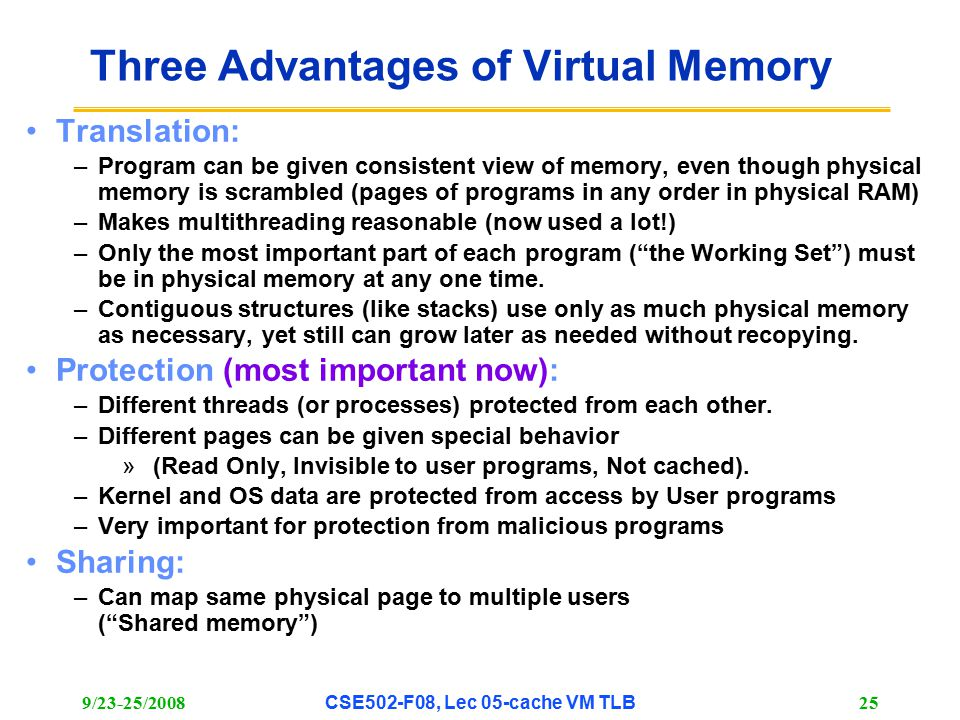 9/23-25/2008CSE502-F08, Lec 05-cache VM TLB 25 Three Advantages of Virtual Memory Translation: –Program can be given consistent view of memory, even though physical memory is scrambled (pages of programs in any order in physical RAM) –Makes multithreading reasonable (now used a lot!) –Only the most important part of each program ( the Working Set ) must be in physical memory at any one time.