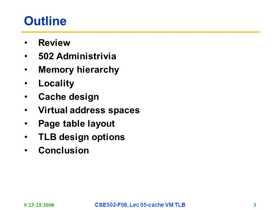 9/23-25/2008CSE502-F08, Lec 05-cache VM TLB 14 Cache Measures Hit rate: fraction found in that level –So high that usually talk about Miss rate –Miss rate fallacy: as MIPS to CPU performance, miss rate to average memory access time in memory Average memory-access time = Hit time + Miss rate x Miss penalty (ns or clocks) Miss penalty: time to replace a block from lower level, including time to replace in CPU –{replacement time : time to make upper-level room for block } –access time : time to lower level = f(latency to lower level) –transfer time : time to transfer block =f(BW between upper & lower levels)