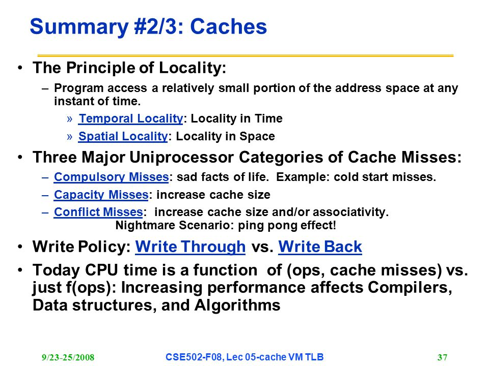 9/23-25/2008CSE502-F08, Lec 05-cache VM TLB 37 Summary #2/3: Caches The Principle of Locality: –Program access a relatively small portion of the address space at any instant of time.