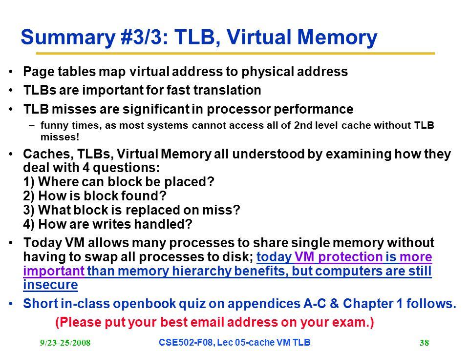 9/23-25/2008CSE502-F08, Lec 05-cache VM TLB 38 Summary #3/3: TLB, Virtual Memory Page tables map virtual address to physical address TLBs are important for fast translation TLB misses are significant in processor performance –funny times, as most systems cannot access all of 2nd level cache without TLB misses.