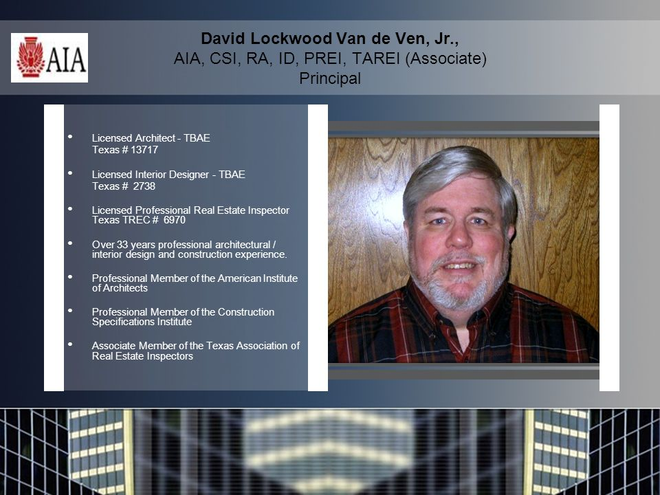 David Lockwood Van de Ven, Jr., AIA, CSI, RA, ID, PREI, TAREI (Associate) Principal Licensed Architect - TBAE Texas # 13717 Licensed Interior Designer - TBAE Texas # 2738 Licensed Professional Real Estate Inspector Texas TREC # 6970 Over 33 years professional architectural / interior design and construction experience.