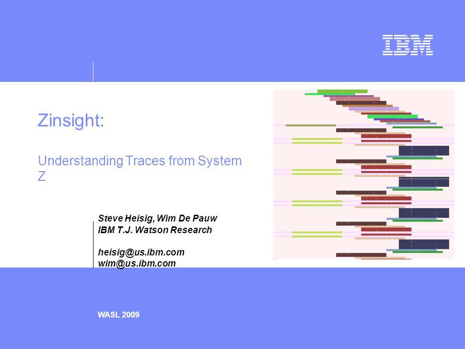 Zinsight: Understanding Traces from System Z Steve Heisig, Wim De Pauw IBM T.J.