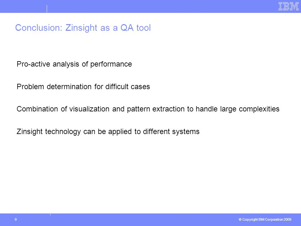 © Copyright IBM Corporation 2009 9 Conclusion: Zinsight as a QA tool Pro-active analysis of performance Problem determination for difficult cases Combination of visualization and pattern extraction to handle large complexities Zinsight technology can be applied to different systems