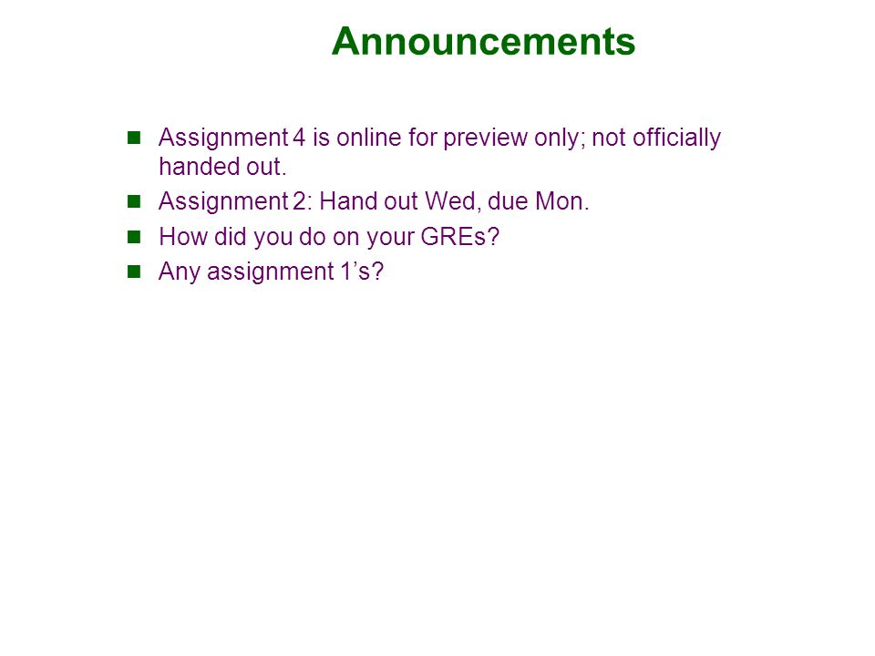 Announcements Assignment 4 is online for preview only; not officially handed out. Assignment 2: Hand out Wed, due Mon. How did you do on your GREs? An