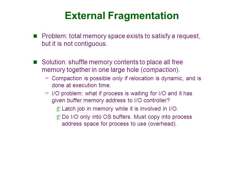 External Fragmentation Problem: total memory space exists to satisfy a request, but it is not contiguous. Solution: shuffle memory contents to place a