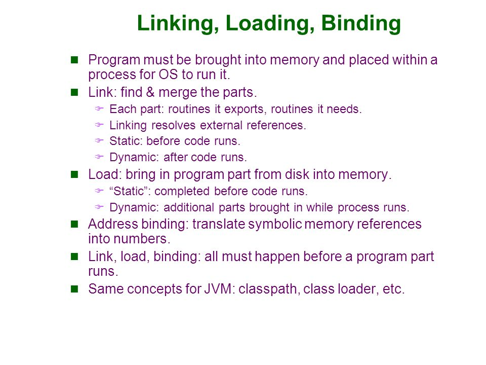Linking, Loading, Binding Program must be brought into memory and placed within a process for OS to run it. Link: find & merge the parts.  Each part: