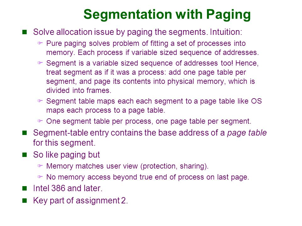 Segmentation with Paging Solve allocation issue by paging the segments. Intuition:  Pure paging solves problem of fitting a set of processes into mem