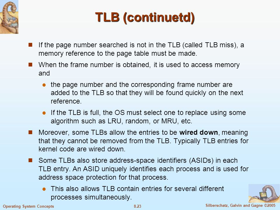 8.23 Silberschatz, Galvin and Gagne ©2005 Operating System Concepts TLB (continuetd) If the page number searched is not in the TLB (called TLB miss),