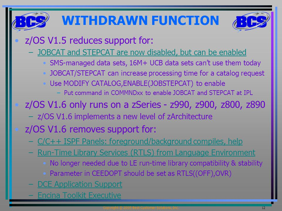 Copyright © 2005 Best Customer Solutions, Inc. 12 WITHDRAWN FUNCTION z/OS V1.5 reduces support for: –JOBCAT and STEPCAT are now disabled, but can be e