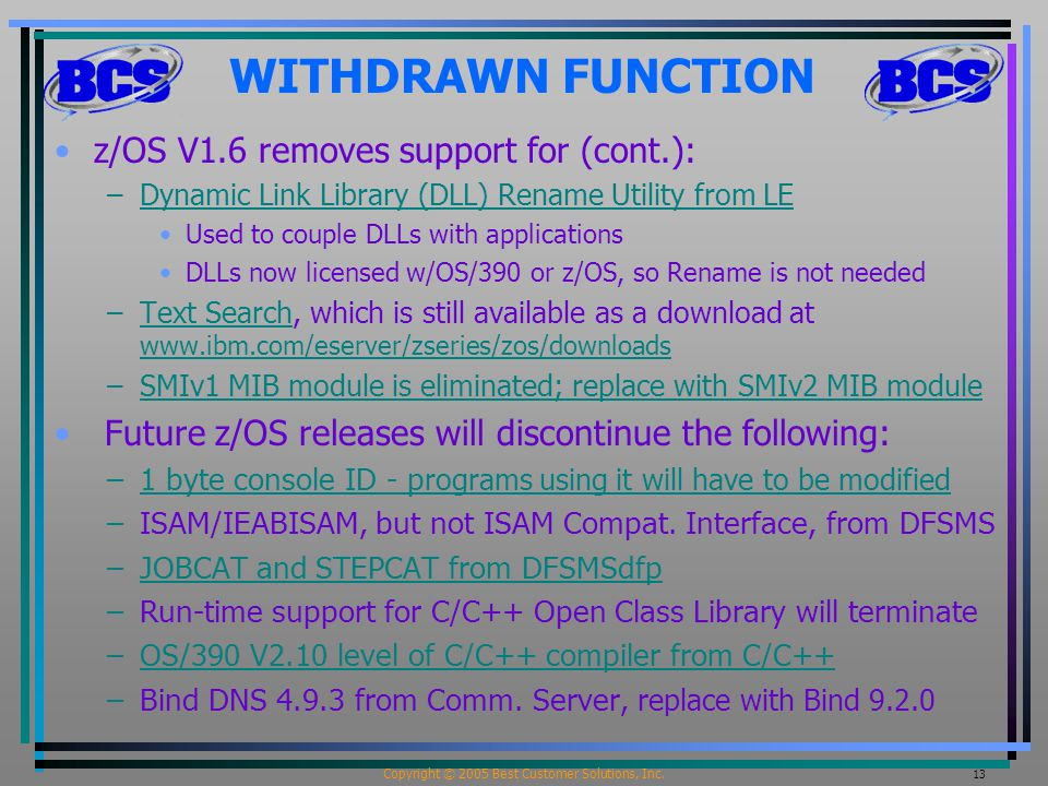 Copyright © 2005 Best Customer Solutions, Inc. 13 WITHDRAWN FUNCTION z/OS V1.6 removes support for (cont.): –Dynamic Link Library (DLL) Rename Utility