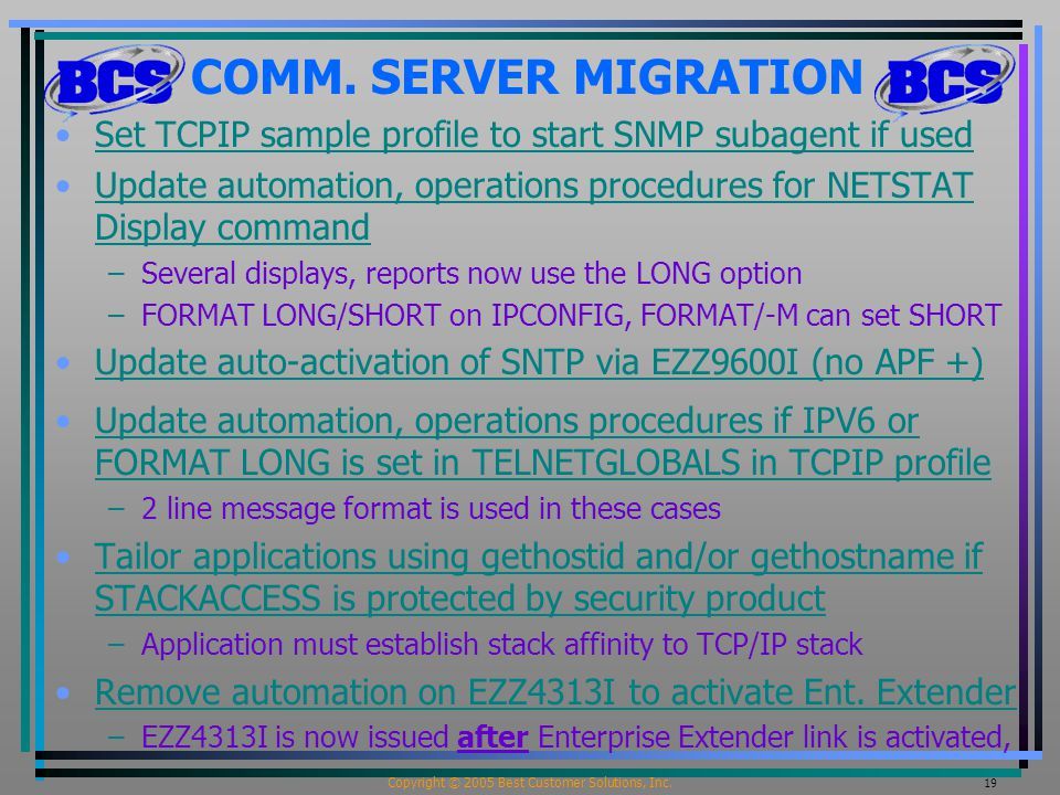 Copyright © 2005 Best Customer Solutions, Inc. 19 COMM. SERVER MIGRATION Set TCPIP sample profile to start SNMP subagent if used Update automation, op